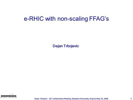 1 Dejan Trbojevic EIC Collaboration Meeting, Hampton University, Virginia May 19, 2008 Dejan Trbojevic e-RHIC with non-scaling FFAG's.