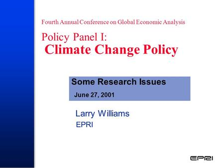 Fourth Annual Conference on Global Economic Analysis Policy Panel I: Climate Change Policy Larry Williams EPRI Some Research Issues June 27, 2001.