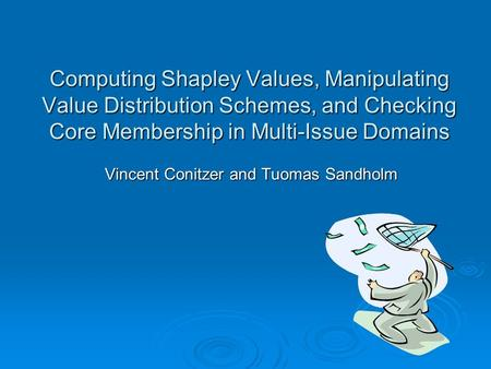Computing Shapley Values, Manipulating Value Distribution Schemes, and Checking Core Membership in Multi-Issue Domains Vincent Conitzer and Tuomas Sandholm.