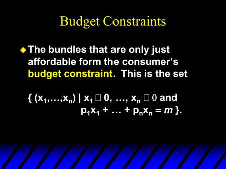 Budget Constraints  The bundles that are only just affordable form the consumer's budget constraint. This is the set { (x 1,…,x n ) | x 1  0, …, x n.