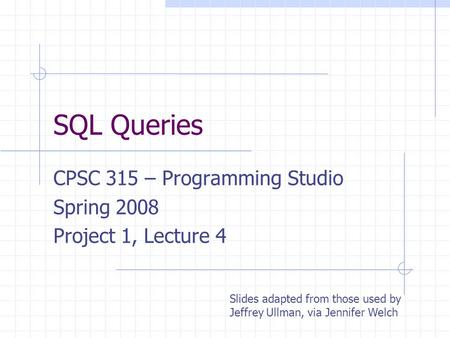 SQL Queries CPSC 315 – Programming Studio Spring 2008 Project 1, Lecture 4 Slides adapted from those used by Jeffrey Ullman, via Jennifer Welch.