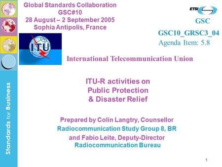 GSC Global Standards Collaboration GSC#10 28 August – 2 September 2005 Sophia Antipolis, France 1 ITU-R activities on Public Protection & Disaster Relief.