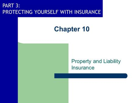 PART 3: PROTECTING YOURSELF WITH INSURANCE Chapter 10 Property and Liability Insurance.