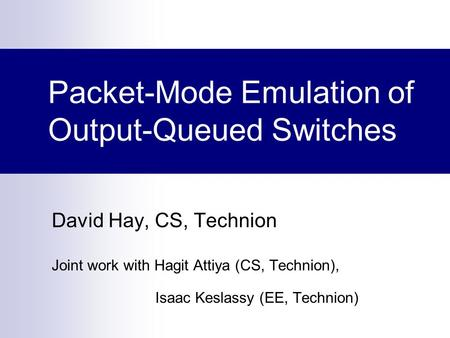 Packet-Mode Emulation of Output-Queued Switches David Hay, CS, Technion Joint work with Hagit Attiya (CS, Technion), Isaac Keslassy (EE, Technion)