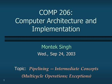 1 COMP 206: Computer Architecture and Implementation Montek Singh Wed., Sep 24, 2003 Topic: Pipelining -- Intermediate Concepts (Multicycle Operations;
