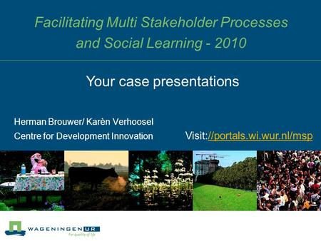 Facilitating Multi Stakeholder Processes and Social Learning - 2010 Herman Brouwer/ Karèn Verhoosel Centre for Development Innovation Your case presentations.
