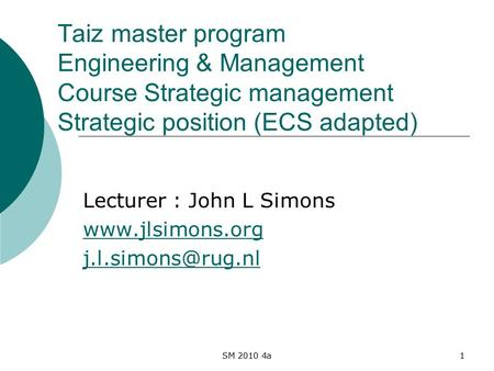 SM 2010 4a1 Taiz master program Engineering & Management Course Strategic management Strategic position (ECS adapted) Lecturer : John L Simons www.jlsimons.org.