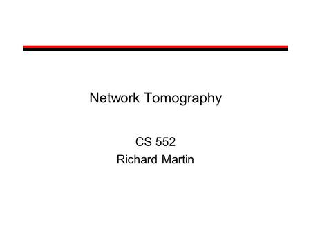 Network Tomography CS 552 Richard Martin. What is Network Tomography? Derive internal state of the network from: –external measurements (probes) –Some.