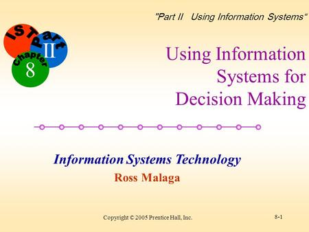 "II Information Systems Technology Ross Malaga 8 Part II Using Information Systems"" Copyright © 2005 Prentice Hall, Inc. 8-1 Using Information Systems."