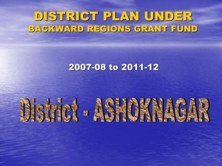 DISTRICT PLAN UNDER BACKWARD <strong>REGIONS</strong> GRANT FUND 2007-08 to 2011-12.