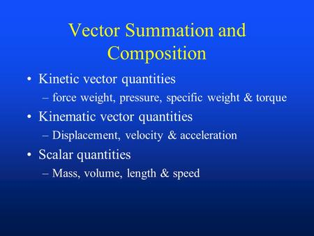 Vector Summation and Composition Kinetic vector quantities –force weight, pressure, specific weight & torque Kinematic vector quantities –Displacement,