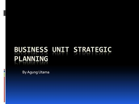 By Agung Utama. Business Unit Strategic Planning Process.