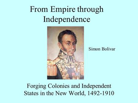 From Empire through Independence Forging Colonies and Independent States in the New World, 1492-1910 Simon Bolivar.