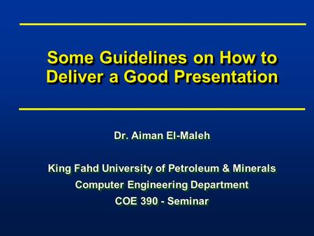 Some Guidelines on How to Deliver a Good Presentation Dr. Aiman El-Maleh King Fahd University of Petroleum & Minerals Computer Engineering Department COE.