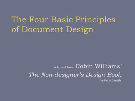 The Four Basic Principles of Document Design Adapted from Robin Williams' The Non-designer's Design Book by Kelly Daniels.