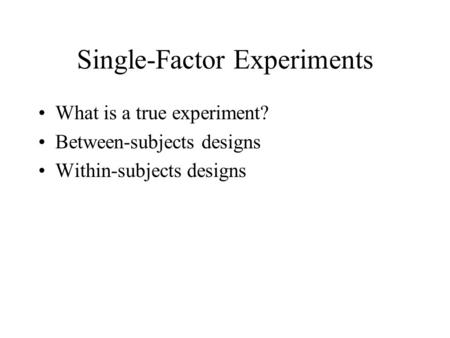 Single-Factor Experiments What is a true experiment? Between-subjects designs Within-subjects designs.
