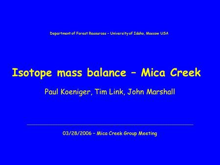 Isotope mass balance – Mica Creek Paul Koeniger, Tim Link, John Marshall 03/28/2006 – Mica Creek Group Meeting Department of Forest Resources – University.