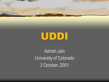 UDDI Ashish Jain University of Colorado 3 October, 2001.