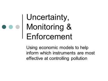 Uncertainty, Monitoring & Enforcement Using economic models to help inform which instruments are most effective at controlling pollution.