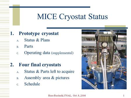 Russ Rucinski, FNAL, Oct. 8, 20061 MICE Cryostat Status 1.Prototype cryostat A. Status & Plans B. Parts C. Operating data (supplemental) 2.Four final cryostats.