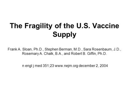 The Fragility of the U.S. Vaccine Supply Frank A. Sloan, Ph.D., Stephen Berman, M.D., Sara Rosenbaum, J.D., Rosemary A. Chalk, B.A., and Robert B. Giffin,