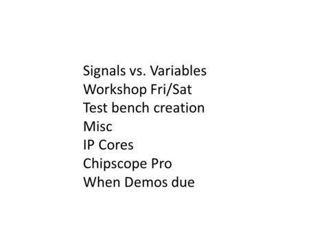 Signals vs. Variables Workshop Fri/Sat Test bench creation Misc IP Cores Chipscope Pro When Demos due.
