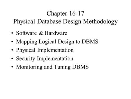 Chapter 16-17 Physical Database Design Methodology Software & Hardware Mapping Logical Design to DBMS Physical Implementation Security Implementation Monitoring.