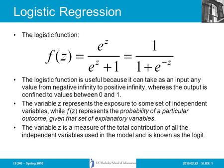 2010.02.22 - SLIDE 1IS 240 – Spring 2010 Logistic Regression The logistic function: The logistic function is useful because it can take as an input any.