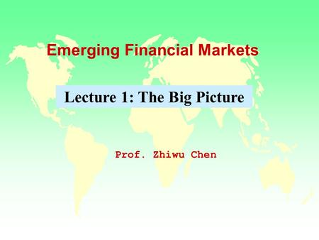 Emerging Financial Markets Prof. Zhiwu Chen Lecture 1: The Big Picture.