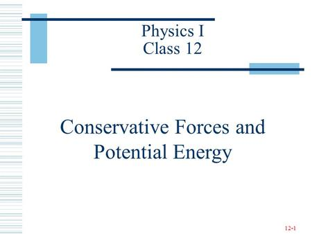 12-1 Physics I Class 12 Conservative Forces and Potential Energy.