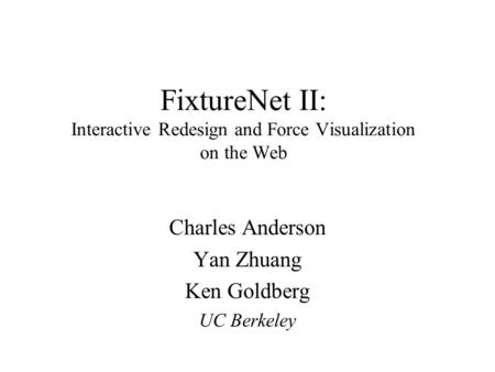 FixtureNet II: Interactive Redesign and Force Visualization on the Web Charles Anderson Yan Zhuang Ken Goldberg UC Berkeley.