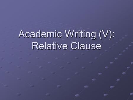 Academic Writing (V): Relative Clause. ※ Definition: R Clause functions as an R Clause functions as an adjective and modifies a adjective and modifies.