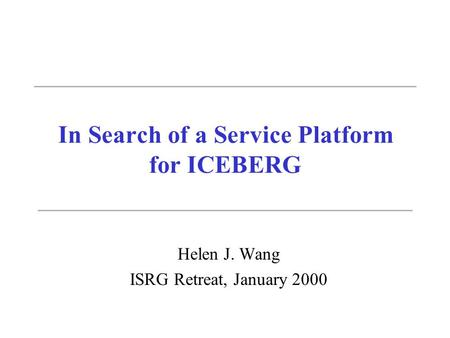 In Search of a Service Platform for ICEBERG Helen J. Wang ISRG Retreat, January 2000.