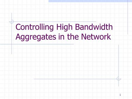 1 Controlling High Bandwidth Aggregates in the Network.