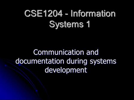 CSE1204 - Information Systems 1 Communication and documentation during systems development.