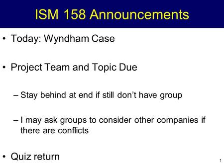 1 ISM 158 Announcements Today: Wyndham Case Project Team and Topic Due –Stay behind at end if still don't have group –I may ask groups to consider other.