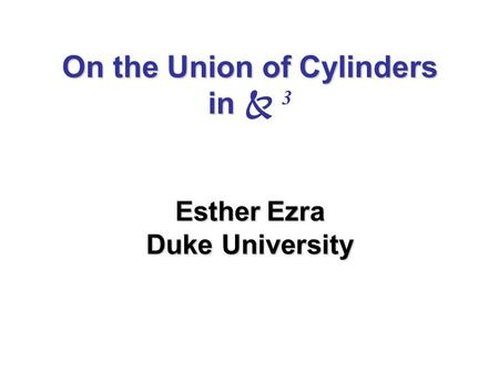 On the Union of Cylinders in Esther Ezra Duke University On the Union of Cylinders in  3 Esther Ezra Duke University.