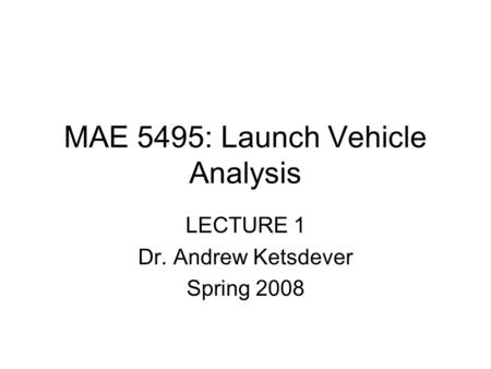 MAE 5495: Launch Vehicle Analysis LECTURE 1 Dr. Andrew Ketsdever Spring 2008.