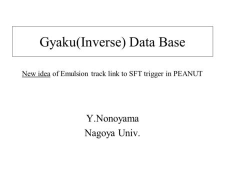 Gyaku(Inverse) Data Base Y.Nonoyama Nagoya Univ. New idea of Emulsion track link to SFT trigger in PEANUT.