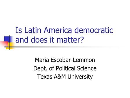 Is Latin America democratic and does it matter? Maria Escobar-Lemmon Dept. of Political Science Texas A&M University.