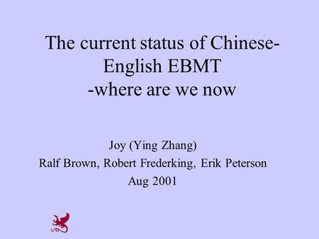 The current status of Chinese- English EBMT -where are we now Joy (Ying Zhang) Ralf Brown, Robert Frederking, Erik Peterson Aug 2001.