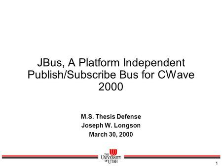 1 JBus, A Platform Independent Publish/Subscribe Bus for CWave 2000 M.S. Thesis Defense Joseph W. Longson March 30, 2000.