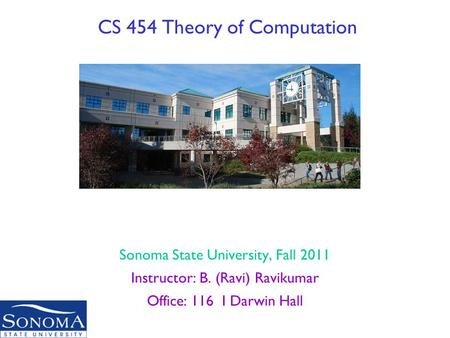 CS 454 Theory of Computation Sonoma State University, Fall 2011 Instructor: B. (Ravi) Ravikumar Office: 116 I Darwin Hall Original slides by Vahid and.