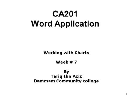 1 CA201 Word Application Working with Charts Week # 7 By Tariq Ibn Aziz Dammam Community college.