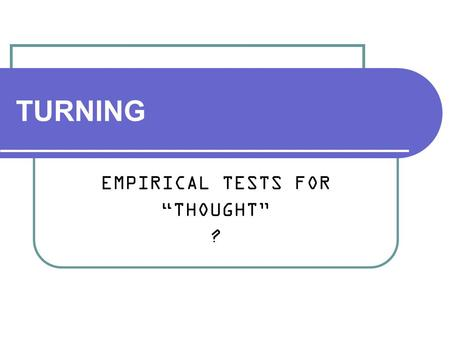 "TURNING EMPIRICAL TESTS FOR ""THOUGHT"" ?. Alan Turing (1912 – 1954) Mathematician Created concept of computation before computers Code breaker War hero."