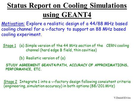 V.Daniel Elvira Status Report on Cooling Simulations using GEANT4 Motivation: Explore a realistic design of a 44/88 MHz based cooling channel for a -factory.