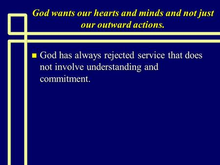 God wants our hearts and minds and not just our outward actions. n God has always rejected service that does not involve understanding and commitment.