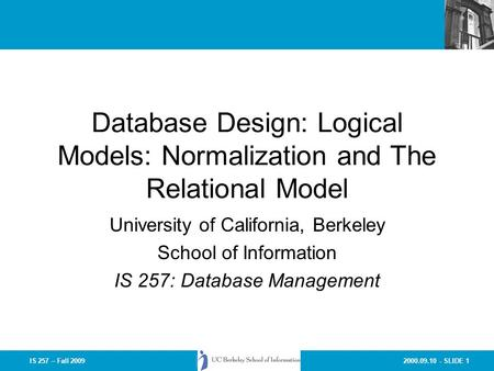 2000.09.10 - SLIDE 1IS 257 – Fall 2009 Database Design: Logical Models: Normalization and The Relational Model University of California, Berkeley School.