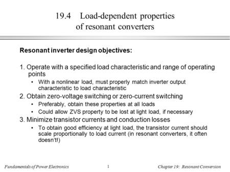 Fundamentals of Power Electronics 1 Chapter 19: Resonant Conversion 19.4 Load-dependent properties of resonant converters Resonant inverter design objectives: