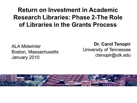 Return on Investment in Academic Research Libraries: Phase 2-The Role of Libraries in the Grants Process Dr. Carol Tenopir University of Tennessee
